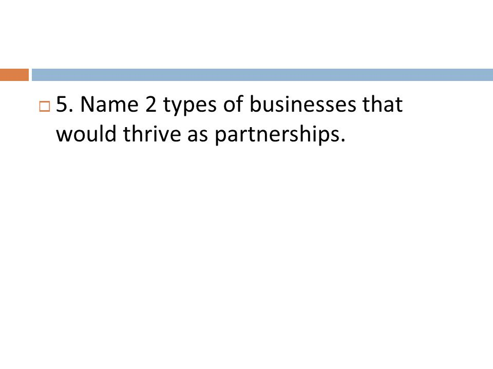 5. Name 2 types of businesses that would thrive as partnerships.