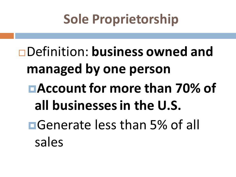 Sole Proprietorship Definition: business owned and managed by one person. Account for more than 70% of all businesses in the U.S.