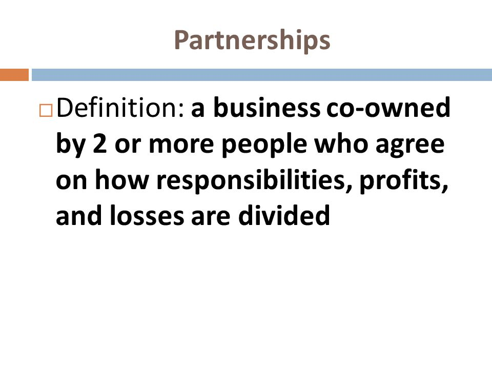 Partnerships Definition: a business co-owned by 2 or more people who agree on how responsibilities, profits, and losses are divided.