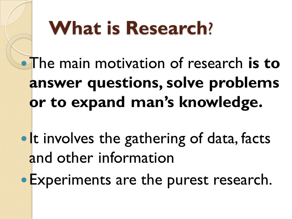 What is Research The main motivation of research is to answer questions, solve problems or to expand man's knowledge.
