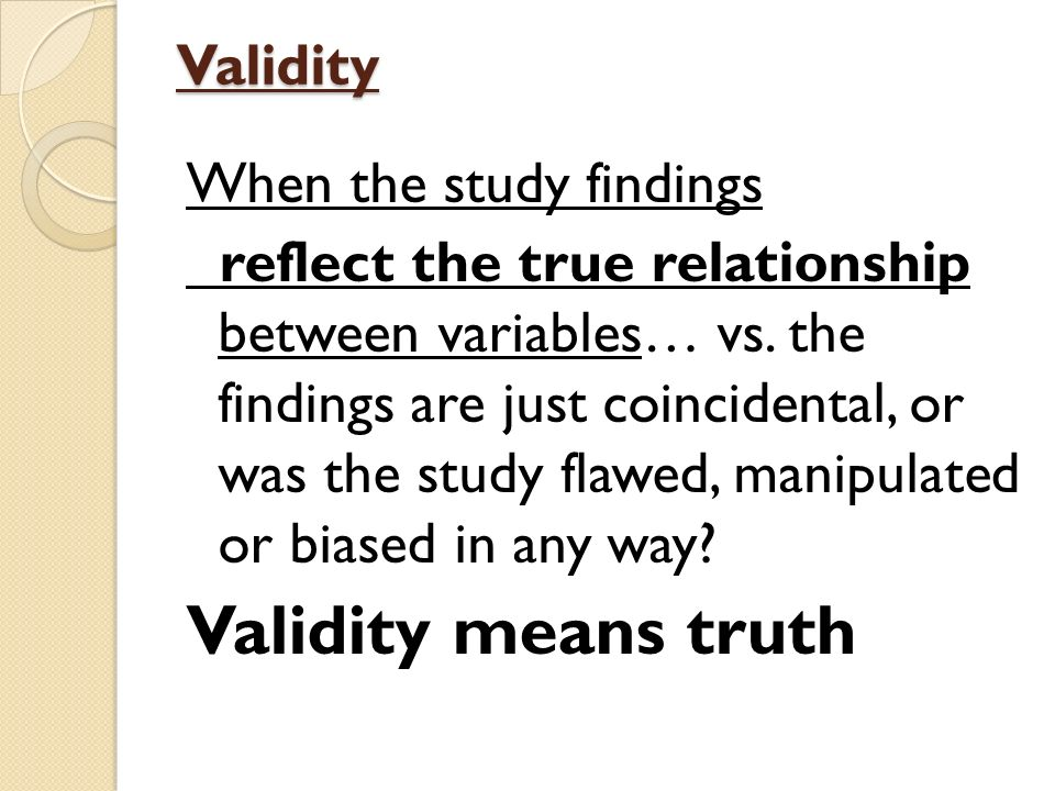 Validity means truth Validity When the study findings