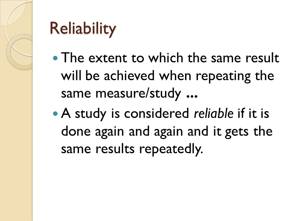 Reliability The extent to which the same result will be achieved when repeating the same measure/study ...