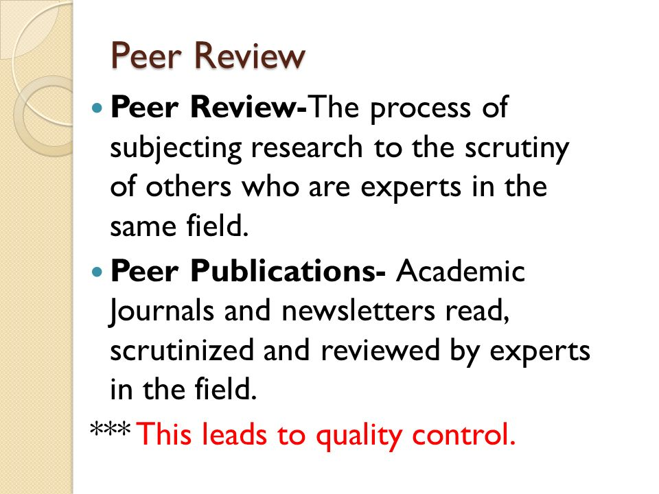 Peer Review Peer Review-The process of subjecting research to the scrutiny of others who are experts in the same field.