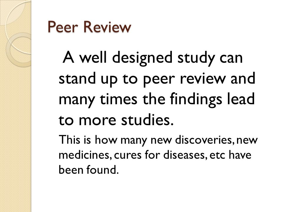 Peer Review A well designed study can stand up to peer review and many times the findings lead to more studies.