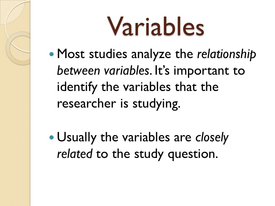 Variables Most studies analyze the relationship between variables. It's important to identify the variables that the researcher is studying.