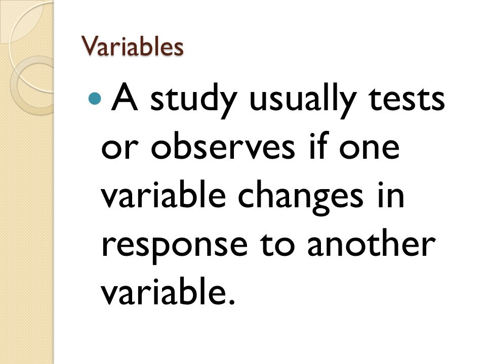 Variables A study usually tests or observes if one variable changes in response to another variable.