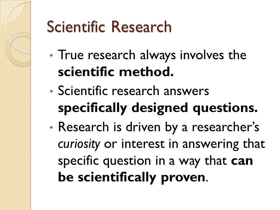 Scientific Research True research always involves the scientific method. Scientific research answers specifically designed questions.