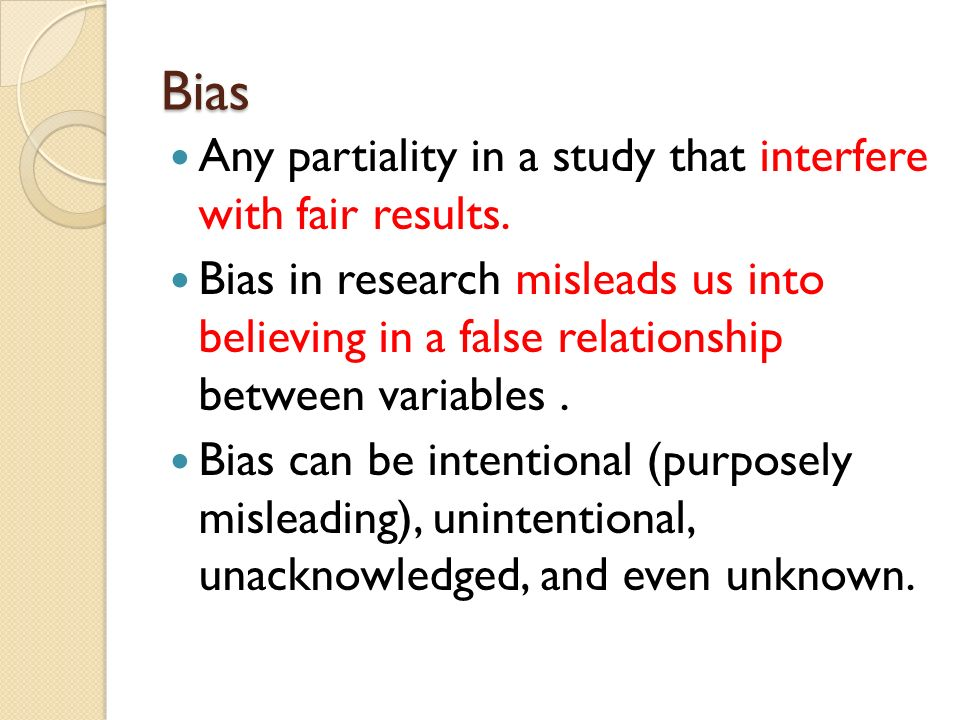 Bias Any partiality in a study that interfere with fair results.