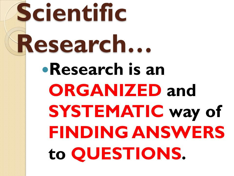 Scientific Research… Research is an ORGANIZED and SYSTEMATIC way of FINDING ANSWERS to QUESTIONS.