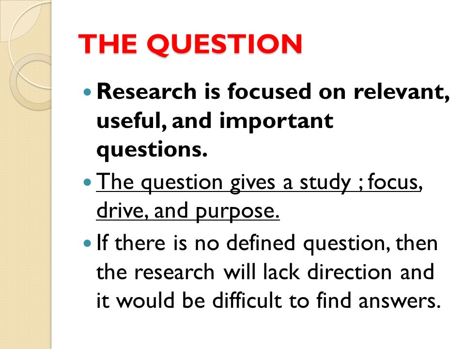 THE QUESTION Research is focused on relevant, useful, and important questions. The question gives a study ; focus, drive, and purpose.