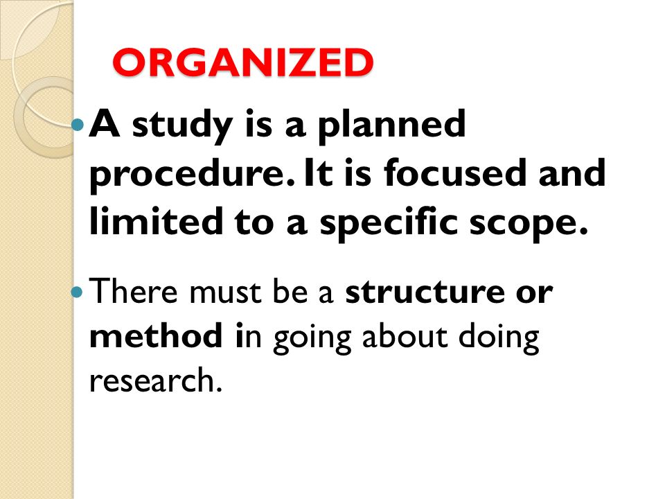 ORGANIZED A study is a planned procedure. It is focused and limited to a specific scope.