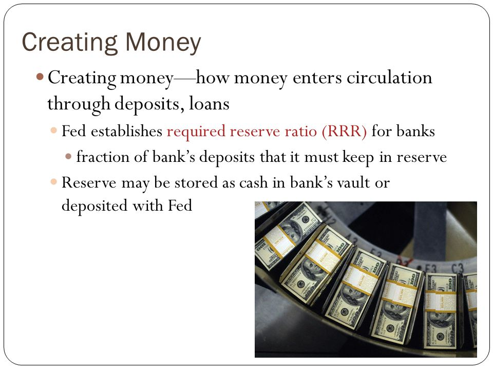 Creating MoneyCreating money—how money enters circulation through deposits, loans. Fed establishes required reserve ratio (RRR) for banks.