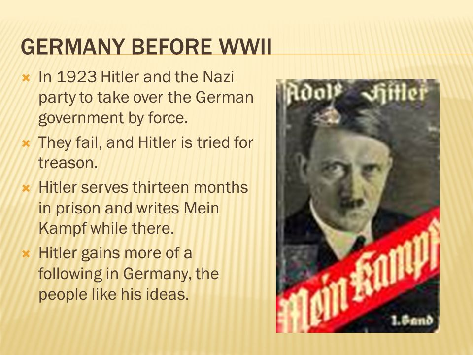 Germany Before WWII In 1923 Hitler and the Nazi party to take over the German government by force. They fail, and Hitler is tried for treason.