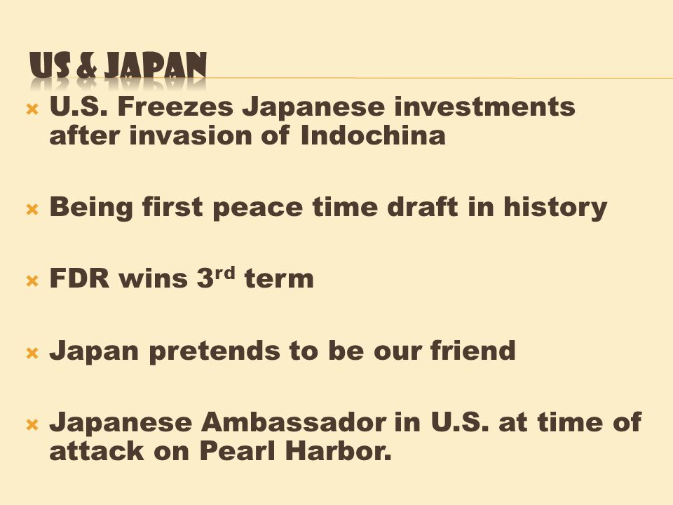US & Japan U.S. Freezes Japanese investments after invasion of Indochina. Being first peace time draft in history.