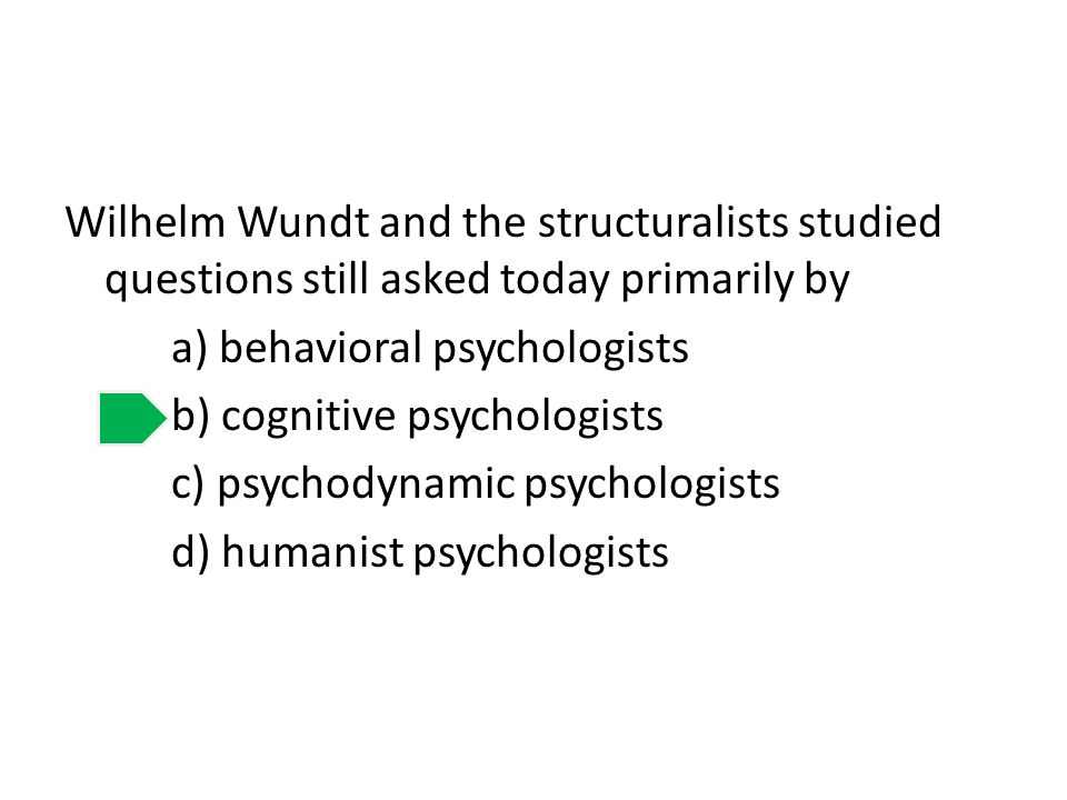 Wilhelm Wundt and the structuralists studied questions still asked today primarily by a) behavioral psychologists b) cognitive psychologists c) psychodynamic psychologists d) humanist psychologists