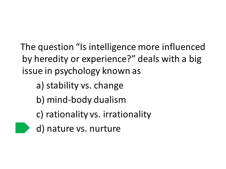 The question Is intelligence more influenced by heredity or experience deals with a big issue in psychology known as a) stability vs.