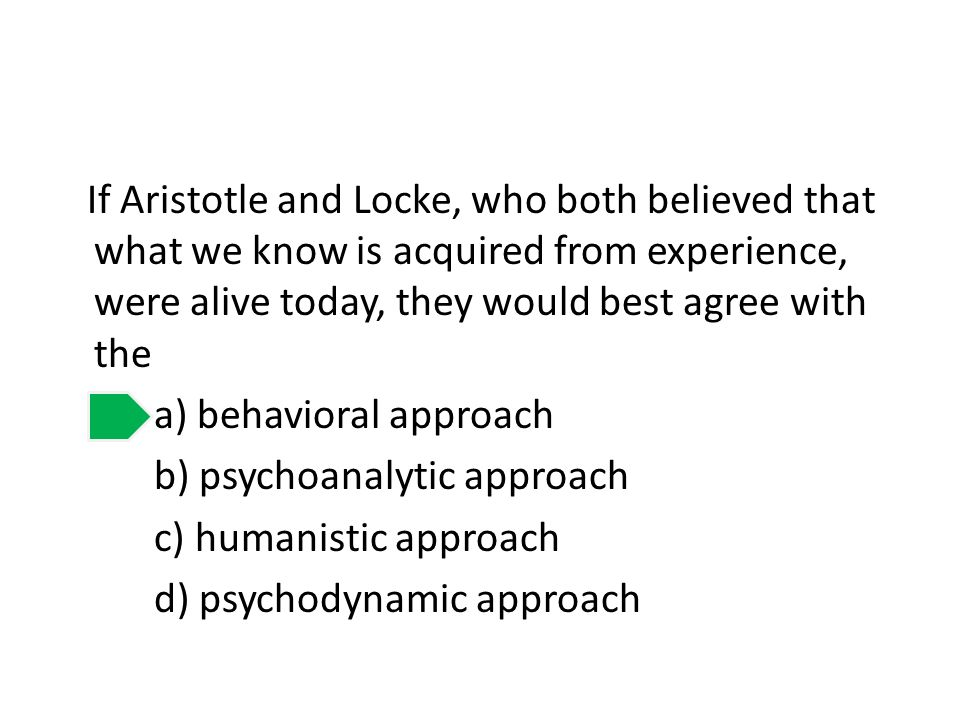 If Aristotle and Locke, who both believed that what we know is acquired from experience, were alive today, they would best agree with the a) behavioral approach b) psychoanalytic approach c) humanistic approach d) psychodynamic approach