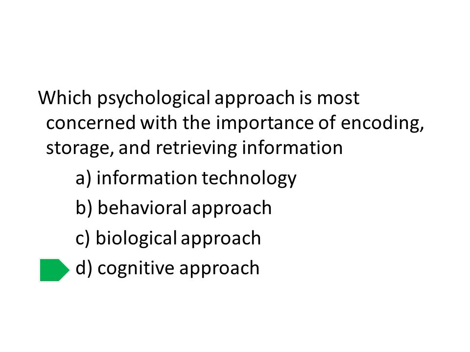 Which psychological approach is most concerned with the importance of encoding, storage, and retrieving information a) information technology b) behavioral approach c) biological approach d) cognitive approach