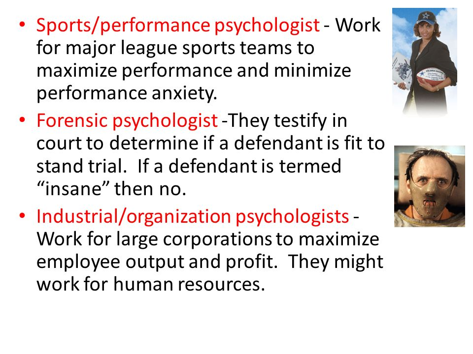 Sports/performance psychologist - Work for major league sports teams to maximize performance and minimize performance anxiety.