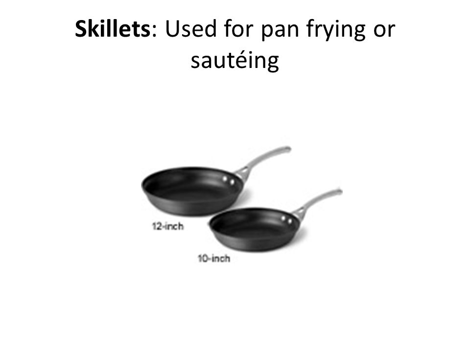 Skillets: Used for pan frying or sautéing
