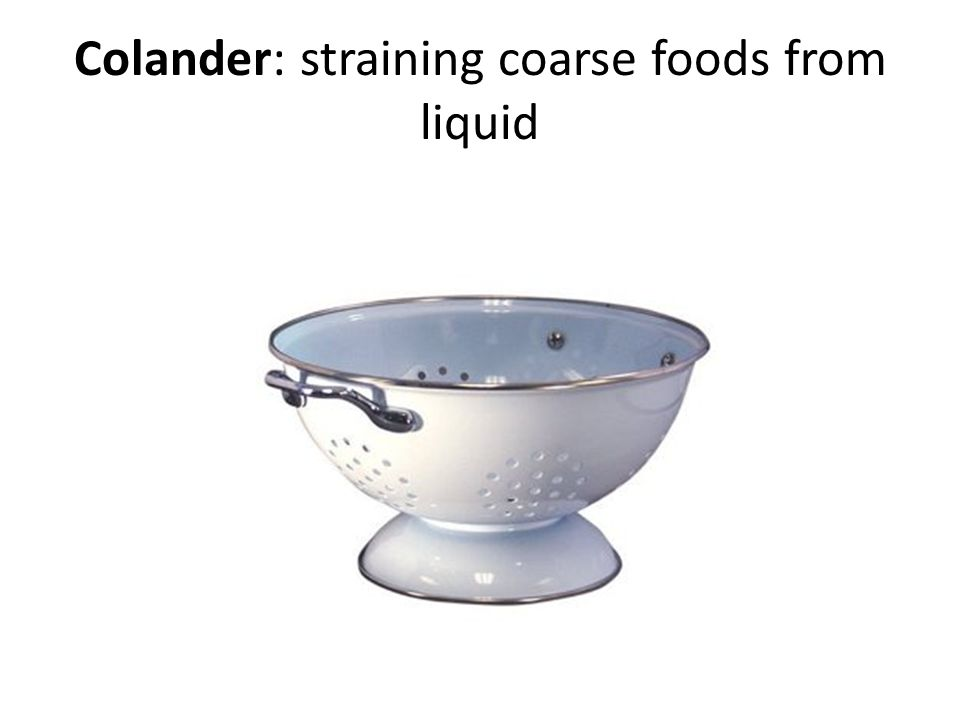 Colander: straining coarse foods from liquid