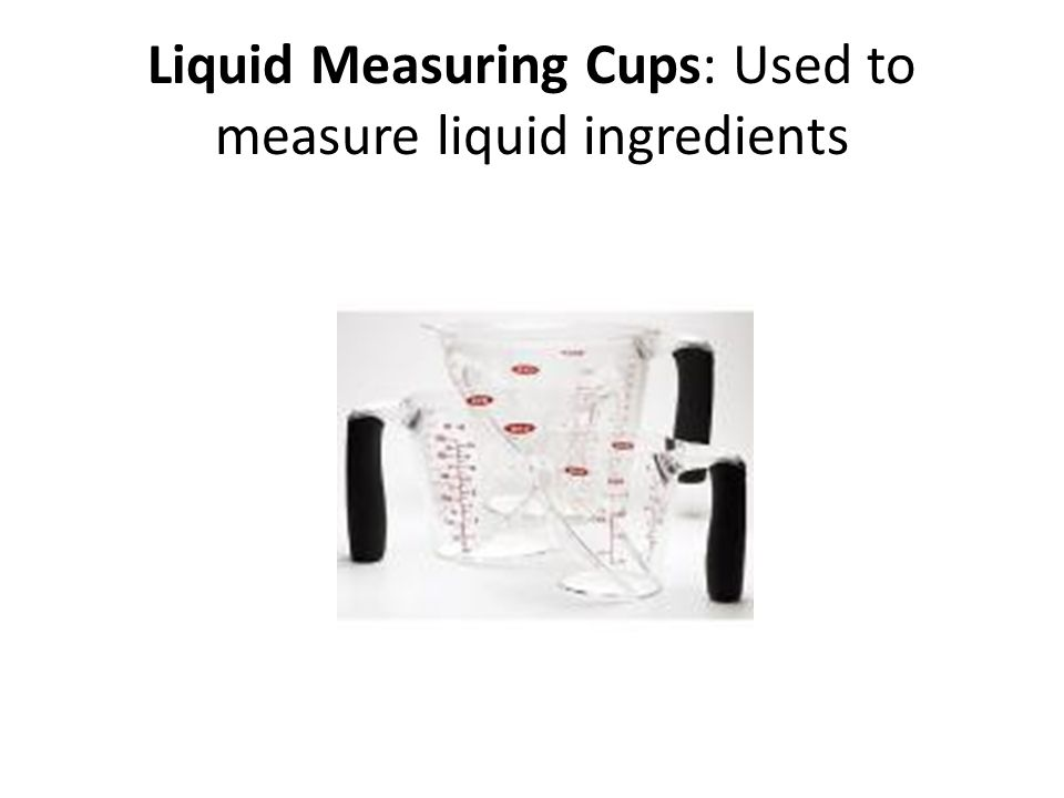 Liquid Measuring Cups: Used to measure liquid ingredients