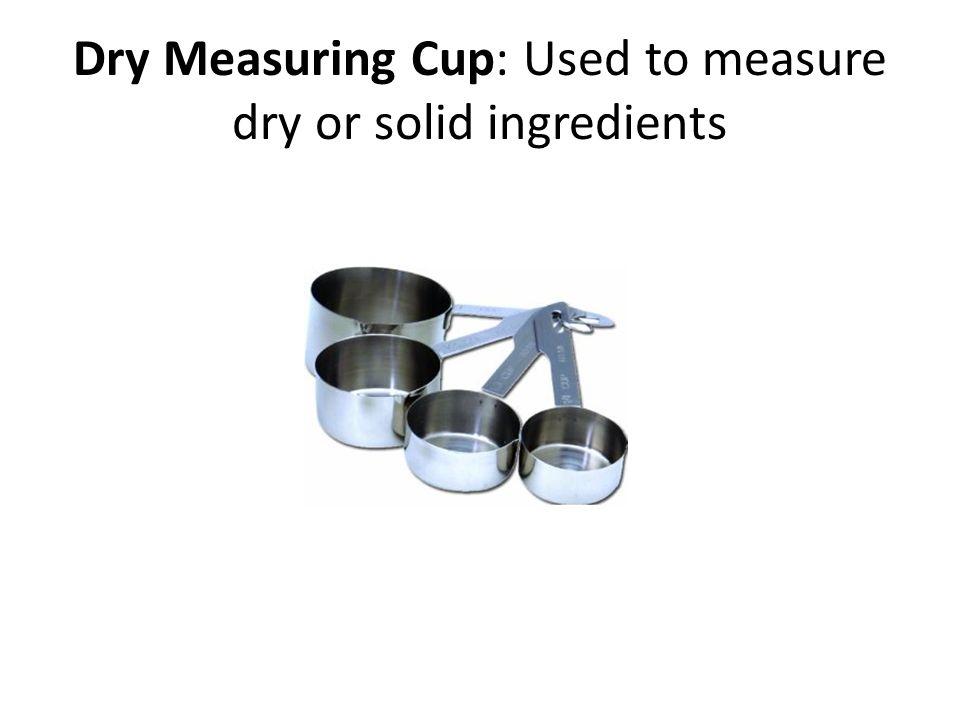 Dry Measuring Cup: Used to measure dry or solid ingredients