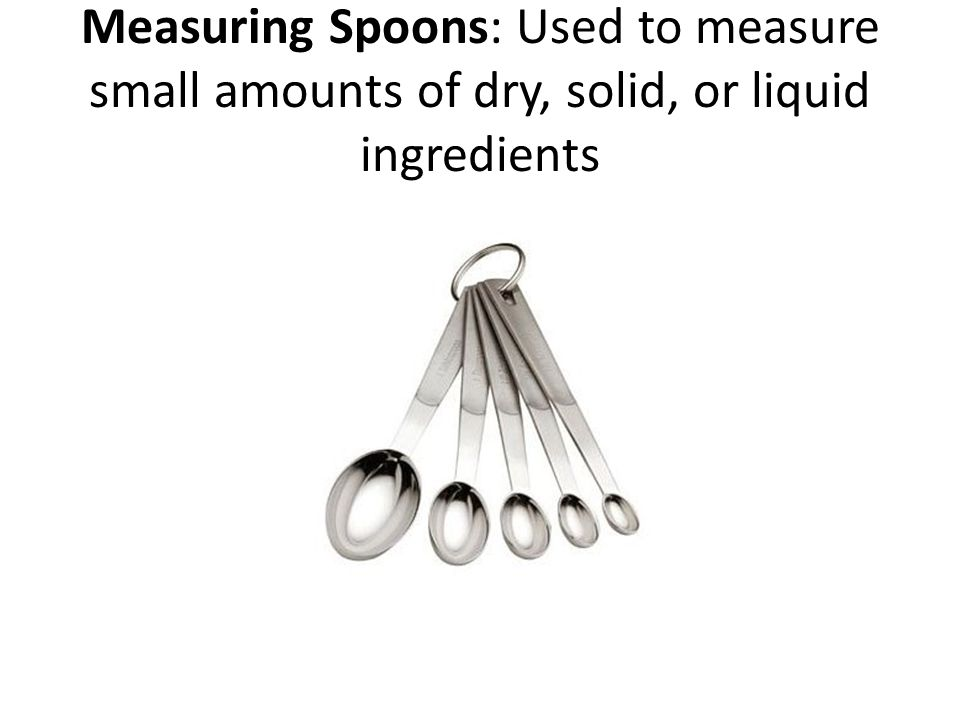 Measuring Spoons: Used to measure small amounts of dry, solid, or liquid ingredients