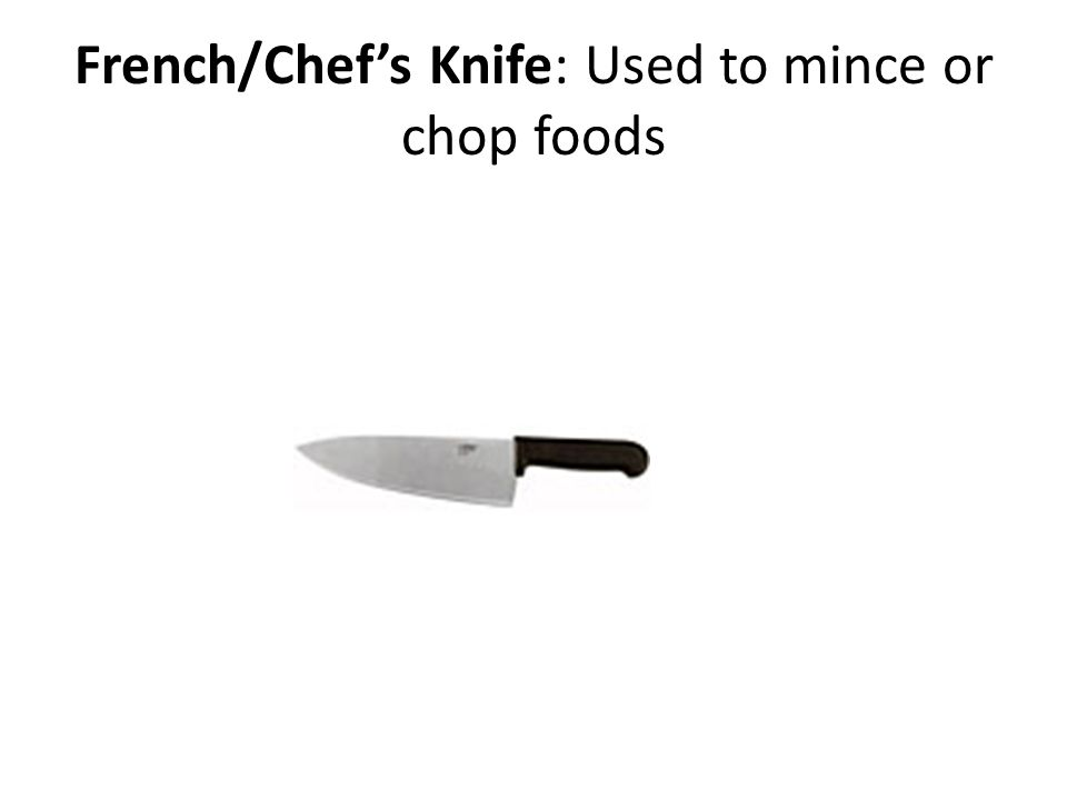 French/Chef's Knife: Used to mince or chop foods