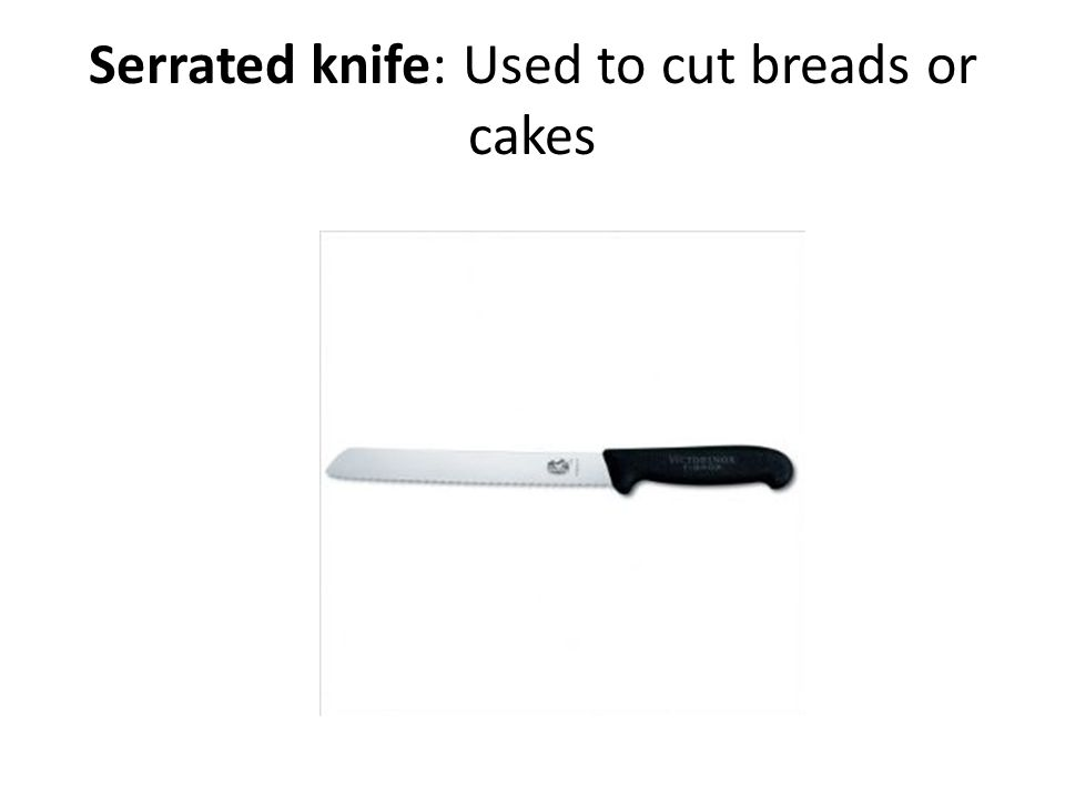 Serrated knife: Used to cut breads or cakes