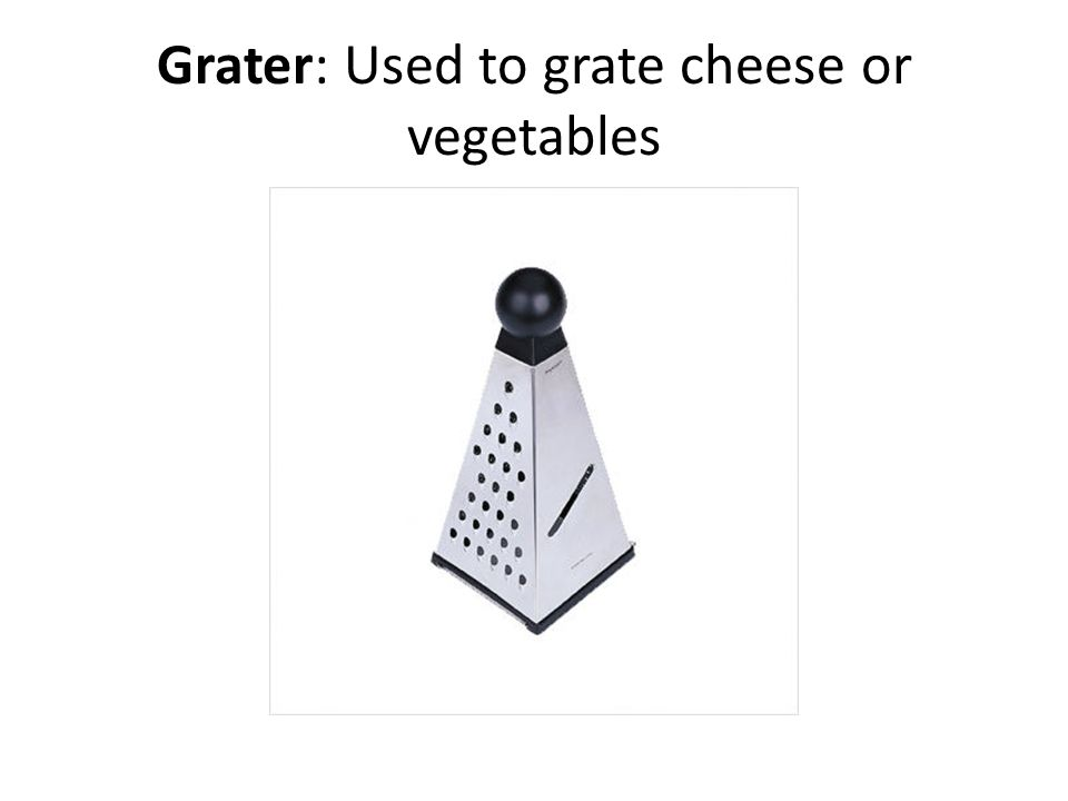 Grater: Used to grate cheese or vegetables