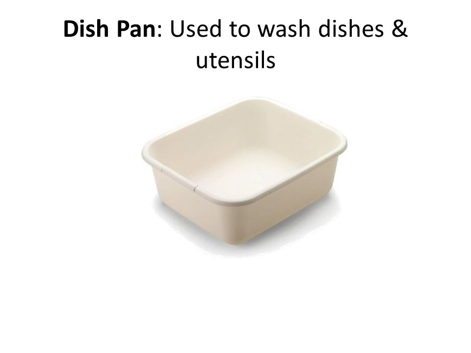 Dish Pan: Used to wash dishes & utensils