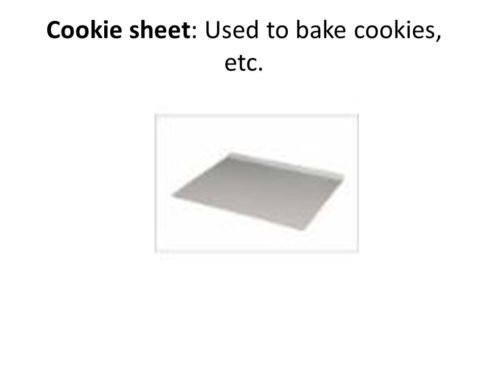 Cookie sheet: Used to bake cookies, etc.