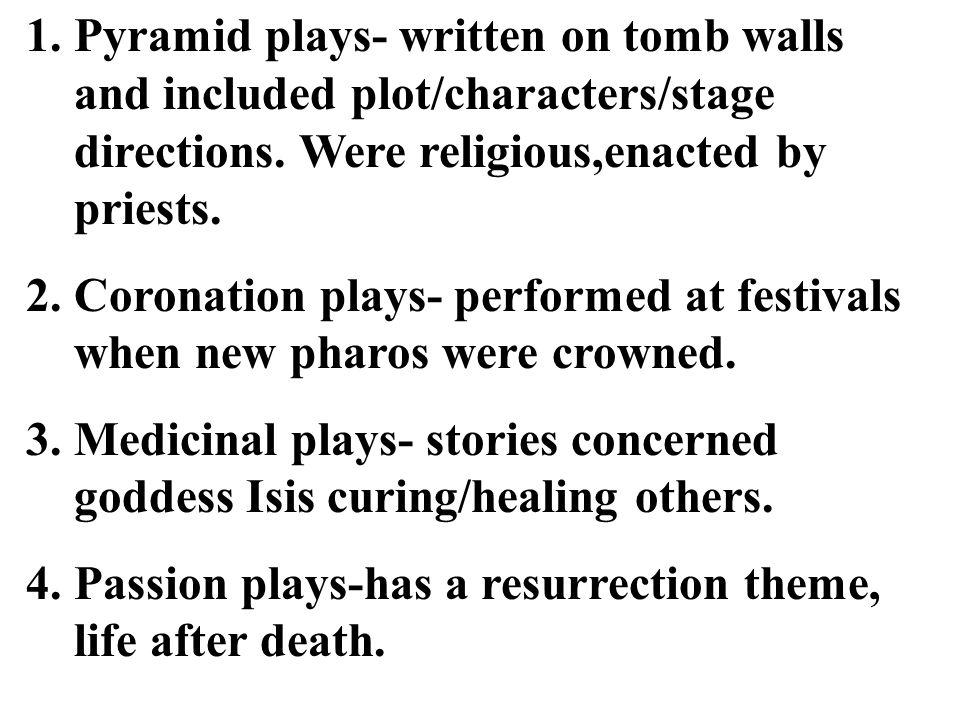 Pyramid plays- written on tomb walls and included plot/characters/stage directions. Were religious,enacted by priests.