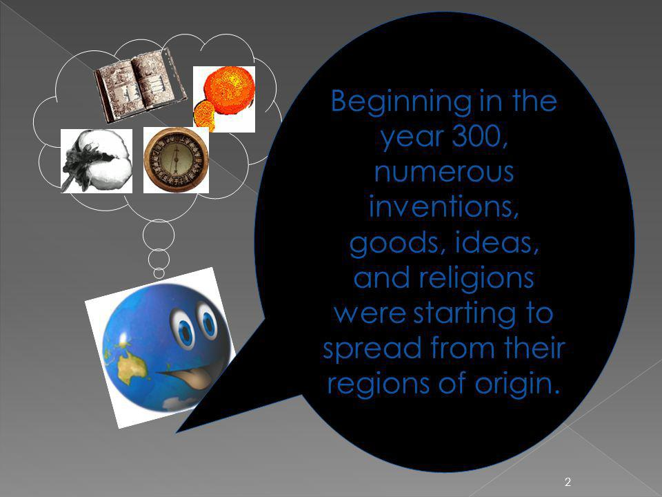 Beginning in the year 300, numerous inventions, goods, ideas, and religions were starting to spread from their regions of origin.