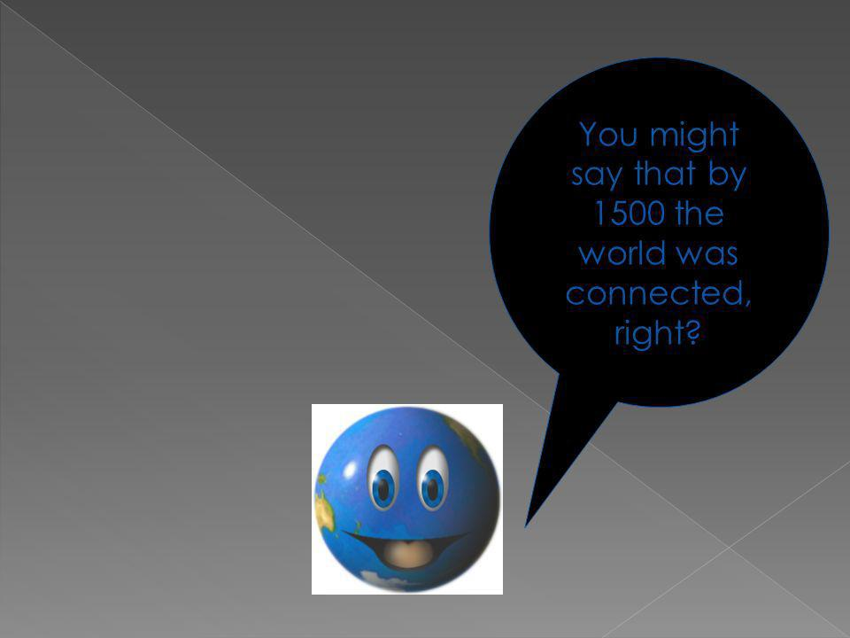 You might say that by 1500 the world was connected, right