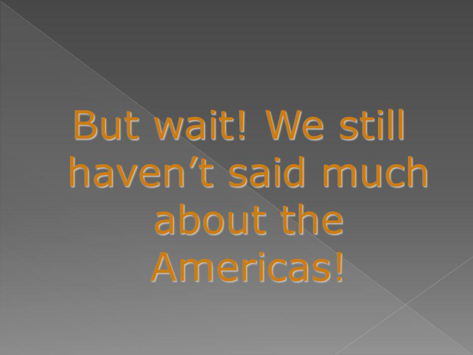 But wait! We still haven't said much about the Americas!