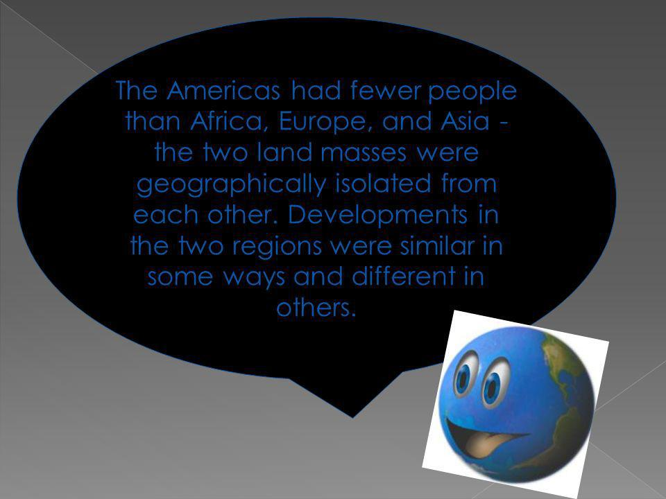 The Americas had fewer people than Africa, Europe, and Asia - the two land masses were geographically isolated from each other.