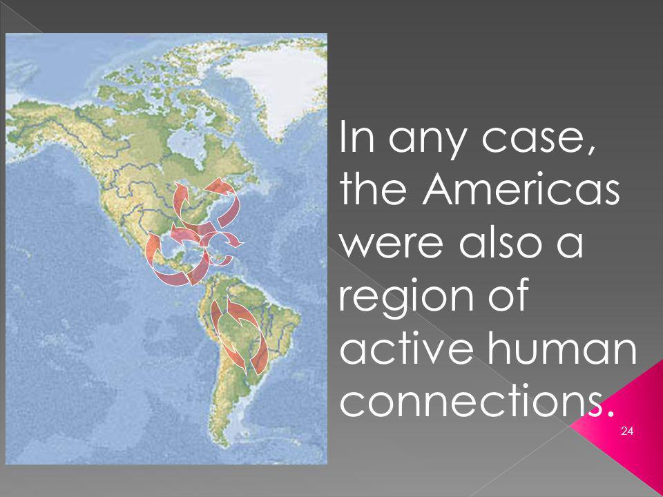 In any case, the Americas were also a region of active human connections.