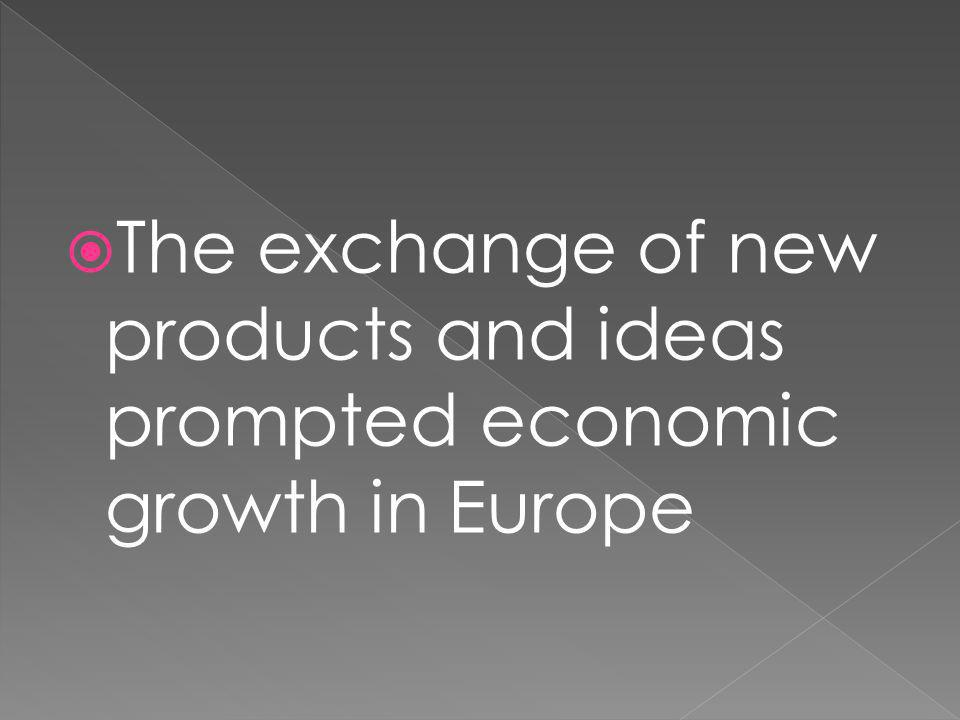 The exchange of new products and ideas prompted economic growth in Europe