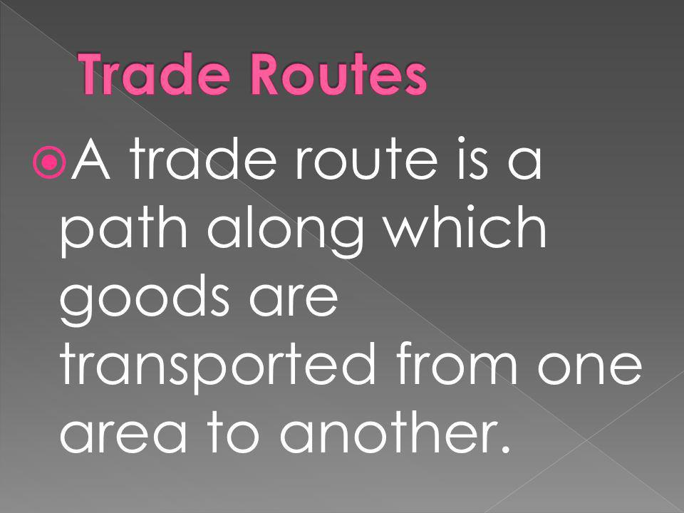Trade Routes A trade route is a path along which goods are transported from one area to another.