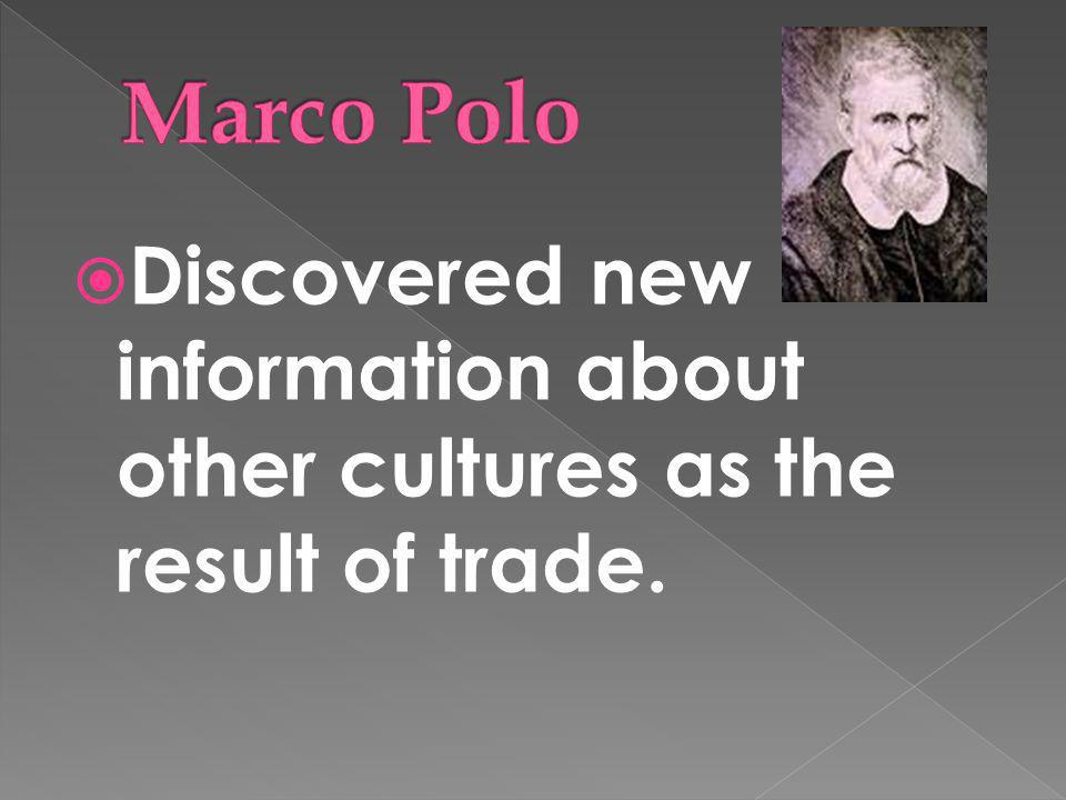 Marco Polo Discovered new information about other cultures as the result of trade.