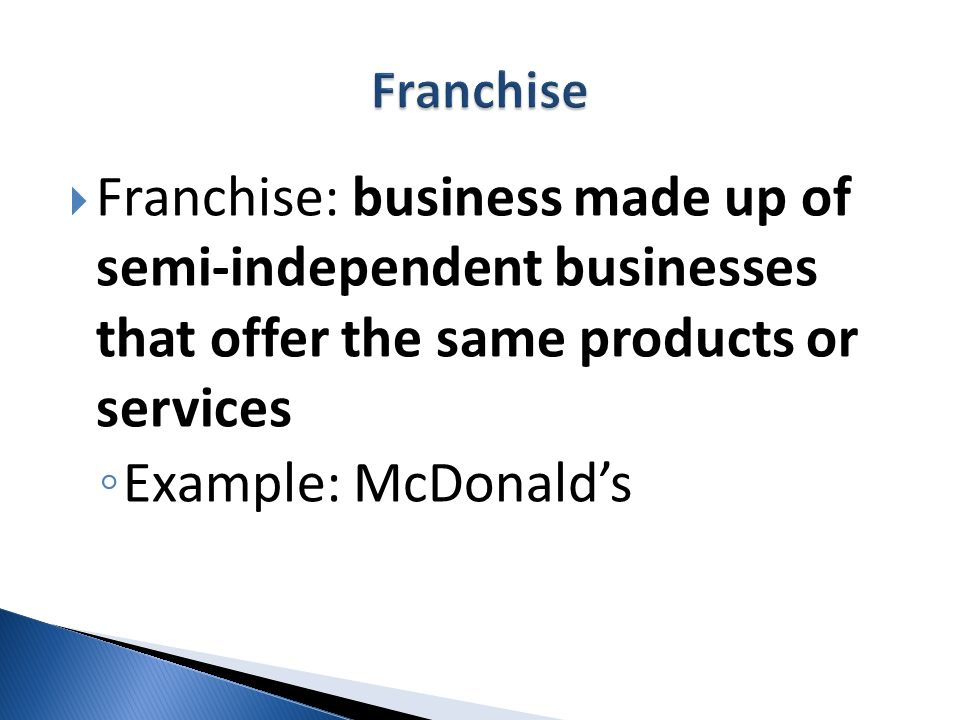Franchise Franchise: business made up of semi-independent businesses that offer the same products or services.