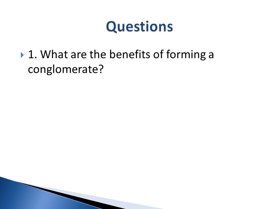Questions 1. What are the benefits of forming a conglomerate