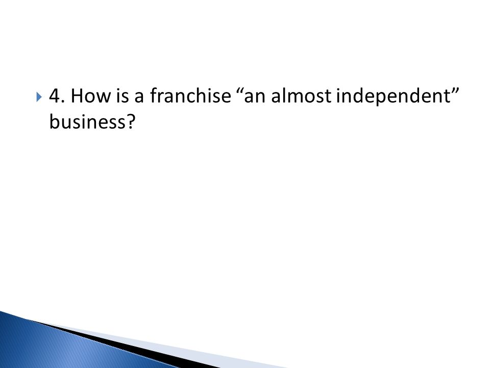 4. How is a franchise an almost independent business