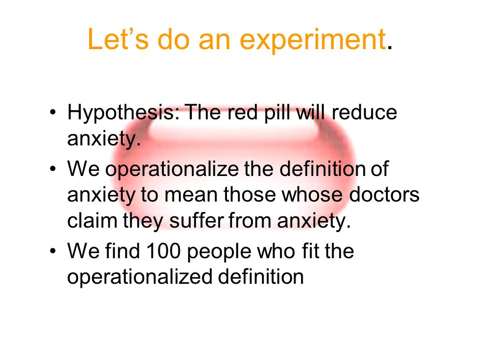 Let's do an experiment. Hypothesis: The red pill will reduce anxiety.