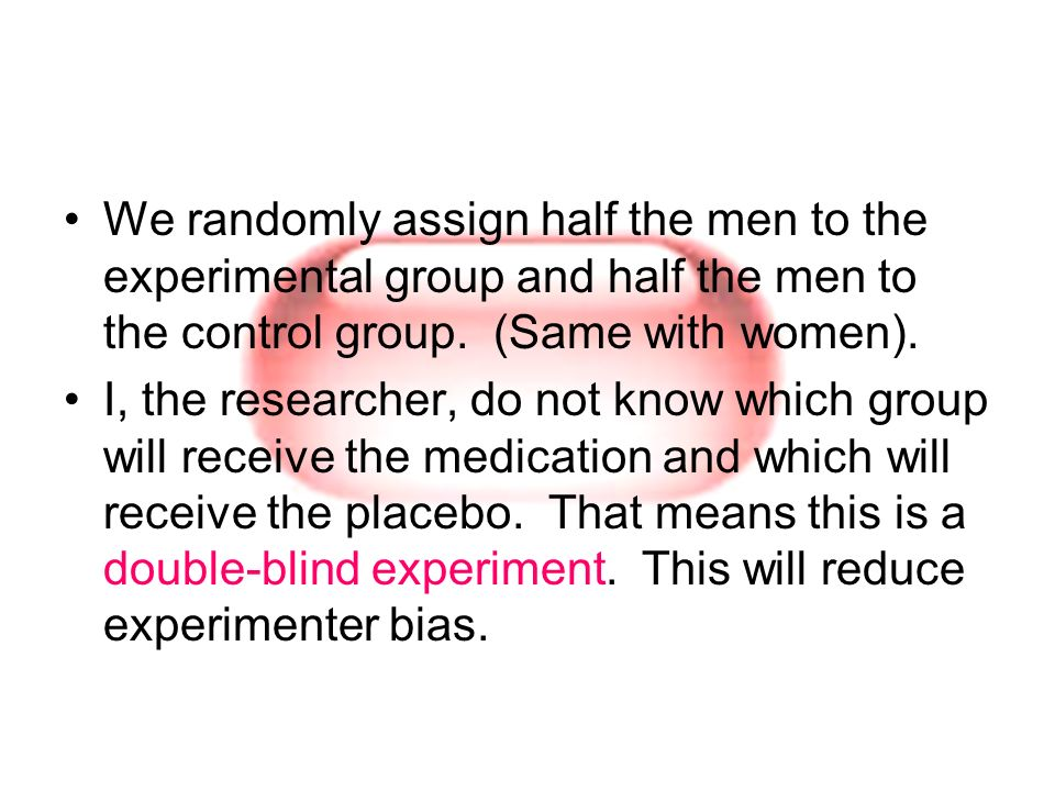 We randomly assign half the men to the experimental group and half the men to the control group. (Same with women).