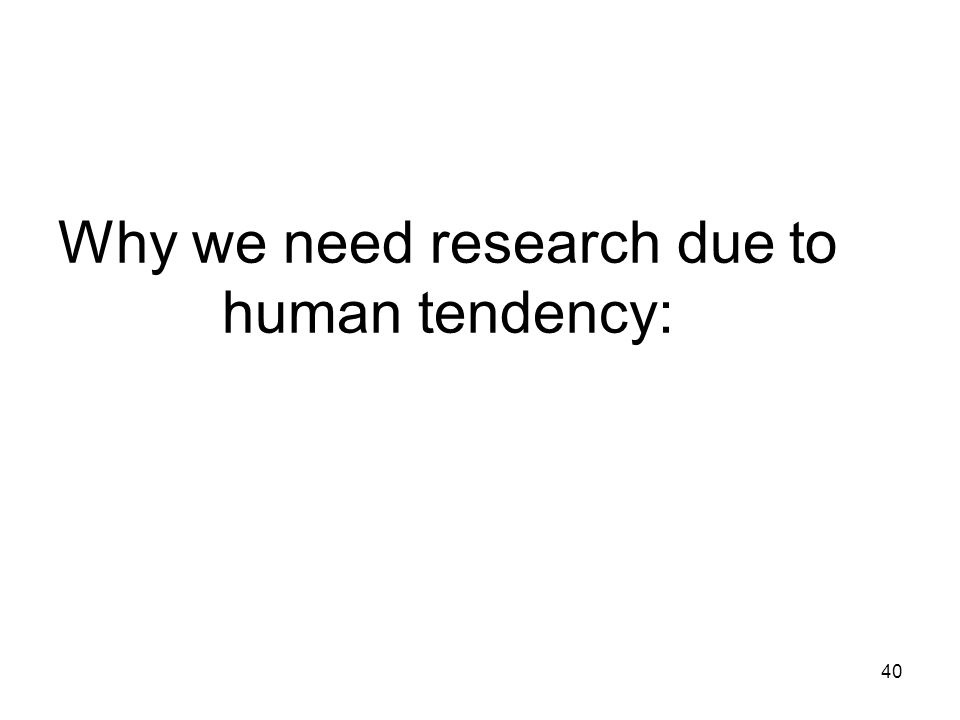 Why we need research due to human tendency:
