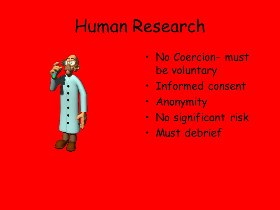Human Research No Coercion- must be voluntary Informed consent