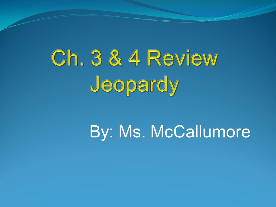 Ch. 3 & 4 Review Jeopardy By: Ms. McCallumore